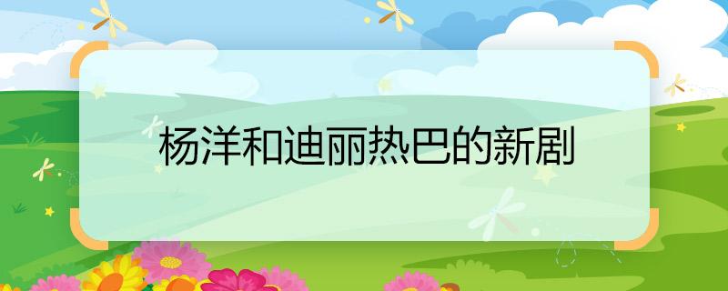 杨洋和迪丽热巴的新剧 杨洋和迪丽热巴的新剧是什么